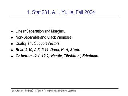 Lecture notes for Stat 231: Pattern Recognition and Machine Learning 1. Stat 231. A.L. Yuille. Fall 2004 Linear Separation and Margins. Non-Separable and.