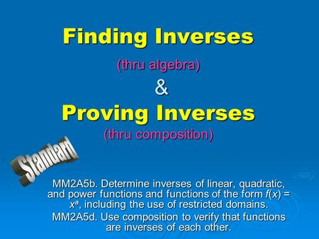 Finding Inverses (thru algebra) & Proving Inverses (thru composition) MM2A5b. Determine inverses of linear, quadratic, and power functions and functions.