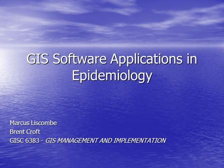 GIS Software Applications in Epidemiology Marcus Liscombe Brent Croft GISC 6383 - GIS MANAGEMENT AND IMPLEMENTATION.