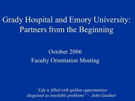 "Grady Hospital and Emory University: Partners from the Beginning October 2006 Faculty Orientation Meeting ""Life is filled with golden opportunities disguised."
