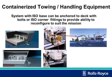 1 Containerized Towing / Handling Equipment System with ISO base can be anchored to deck with bolts or ISO corner fittings to provide ability to reconfigure.