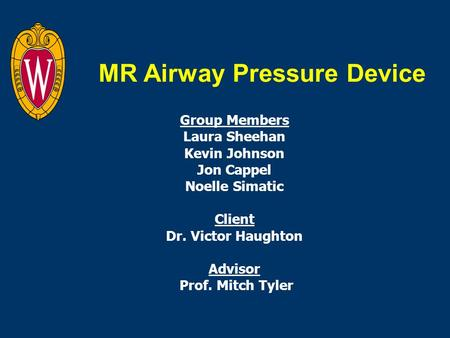 MR Airway Pressure Device Group Members Laura Sheehan Kevin Johnson Jon Cappel Noelle Simatic Client Dr. Victor Haughton Advisor Prof. Mitch Tyler.