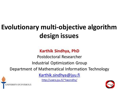 Evolutionary multi-objective algorithm design issues Karthik Sindhya, PhD Postdoctoral Researcher Industrial Optimization Group Department of Mathematical.