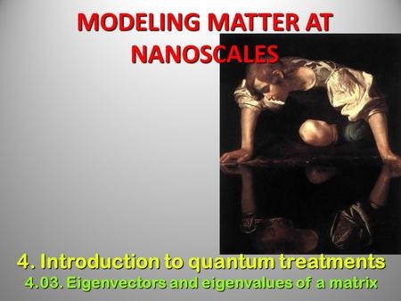 MODELING MATTER AT NANOSCALES 4. Introduction to quantum treatments 4.03. Eigenvectors and eigenvalues of a matrix.