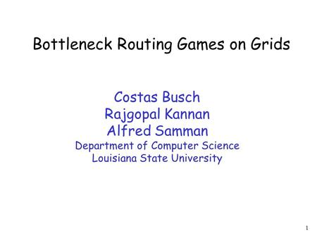 1 Bottleneck Routing Games on Grids Costas Busch Rajgopal Kannan Alfred Samman Department of Computer Science Louisiana State University.