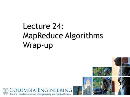 11 Lecture 24: MapReduce Algorithms Wrap-up. Admin PS2-4 solutions Project presentations next week – 20min presentation/team – 10 teams => 3 days – 3.