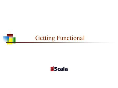 Getting Functional. Object-Oriented Programming in Scala Scala is object-oriented, and is based on Java's model An object is a singleton object (there.