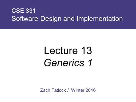 Zach Tatlock / Winter 2016 CSE 331 Software Design and Implementation Lecture 13 Generics 1.