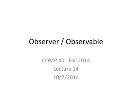 Observer / Observable COMP 401 Fall 2014 Lecture 14 10/7/2014.
