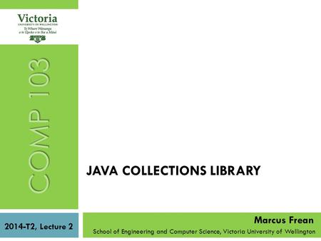 JAVA COLLECTIONS LIBRARY School of Engineering and Computer Science, Victoria University of Wellington COMP 103 2014-T2, Lecture 2 Marcus Frean.
