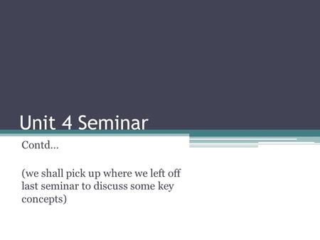 Unit 4 Seminar Contd… (we shall pick up where we left off last seminar to discuss some key concepts)