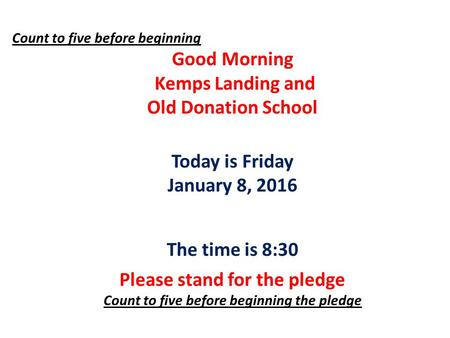 Count to five before beginning Good Morning Kemps Landing and Old Donation School Today is Friday January 8, 2016 The time is 8:30 Please stand for the.