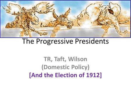 The Progressive Presidents TR, Taft, Wilson (Domestic Policy) [And the Election of 1912]