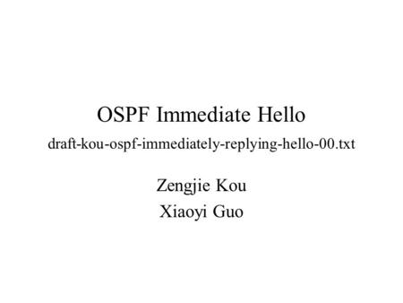 OSPF Immediate Hello draft-kou-ospf-immediately-replying-hello-00.txt Zengjie Kou Xiaoyi Guo.