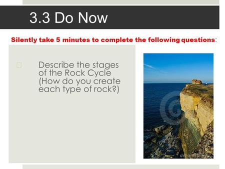 3.3 Do Now  Describe the stages of the Rock Cycle (How do you create each type of rock?) Silently take 5 minutes to complete the following questions :