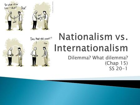 Dilemma? What dilemma? (Chap 15) SS 20-1.  Why is nationalism sometimes sacrificed in favour of internationalism  How is nationalism sacrificed?  What.