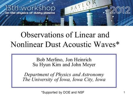 1 Observations of Linear and Nonlinear Dust Acoustic Waves* Bob Merlino, Jon Heinrich Su Hyun Kim and John Meyer Department of Physics and Astronomy The.