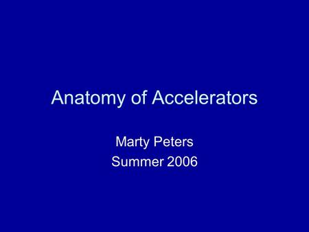 Anatomy of Accelerators Marty Peters Summer 2006.