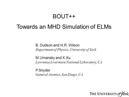 BOUT++ Towards an MHD Simulation of ELMs B. Dudson and H.R. Wilson Department of Physics, University of York M.Umansky and X.Xu Lawrence Livermore National.