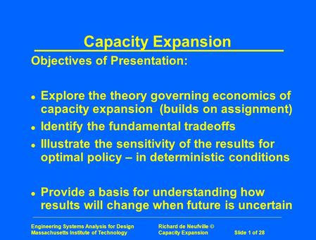 Engineering Systems Analysis for Design Richard de Neufville © Massachusetts Institute of Technology Capacity ExpansionSlide 1 of 28 Capacity Expansion.