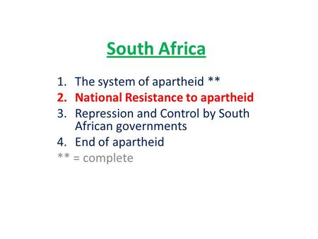 South Africa 1.The system of apartheid ** 2.National Resistance to apartheid 3.Repression and Control by South African governments 4.End of apartheid **