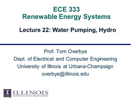 ECE 333 Renewable Energy Systems Lecture 22: Water Pumping, Hydro Prof. Tom Overbye Dept. of Electrical and Computer Engineering University of Illinois.