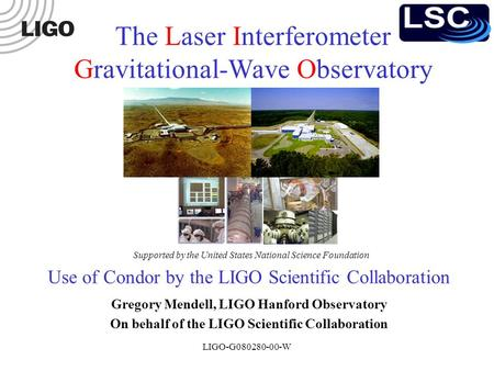 LIGO-G080280-00-W Use of Condor by the LIGO Scientific Collaboration Gregory Mendell, LIGO Hanford Observatory On behalf of the LIGO Scientific Collaboration.