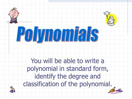You will be able to write a polynomial in standard form, identify the degree and classification of the polynomial.
