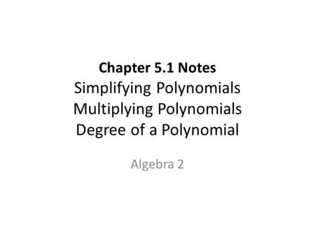 Chapter 5.1 Notes Simplifying Polynomials Multiplying Polynomials Degree of a Polynomial Algebra 2.