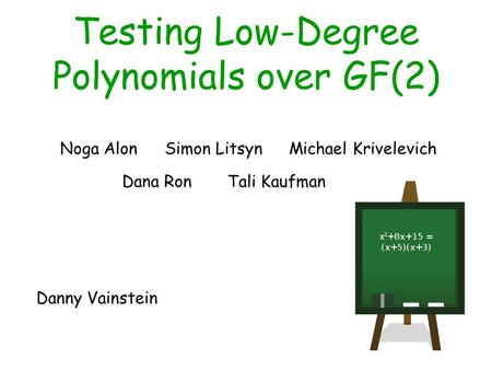 Testing Low-Degree Polynomials over GF(2) Noga AlonSimon LitsynMichael Krivelevich Tali KaufmanDana Ron Danny Vainstein.