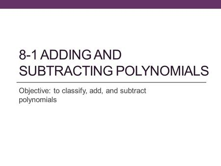8-1 ADDING AND SUBTRACTING POLYNOMIALS Objective: to classify, add, and subtract polynomials.