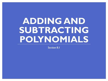 ADDING AND SUBTRACTING POLYNOMIALS Section 8.1. Bellringer!