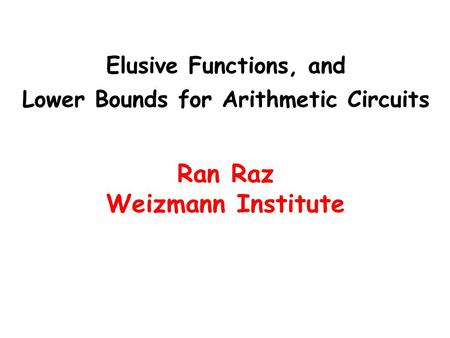 Elusive Functions, and Lower Bounds for Arithmetic Circuits Ran Raz Weizmann Institute.