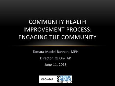 Tamara Maciel Bannan, MPH Director, QI On-TAP June 11, 2015 COMMUNITY HEALTH IMPROVEMENT PROCESS: ENGAGING THE COMMUNITY.