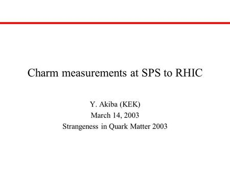 Charm measurements at SPS to RHIC Y. Akiba (KEK) March 14, 2003 Strangeness in Quark Matter 2003.