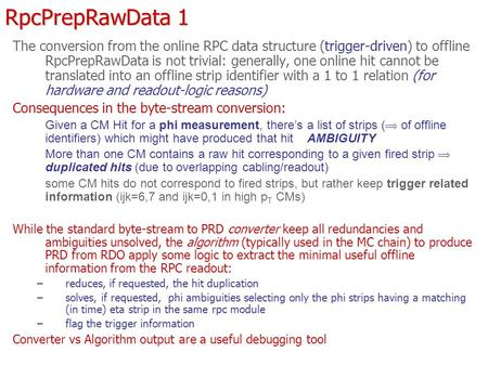 RpcPrepRawData 1 The conversion from the online RPC data structure (trigger-driven) to offline RpcPrepRawData is not trivial: generally, one online hit.