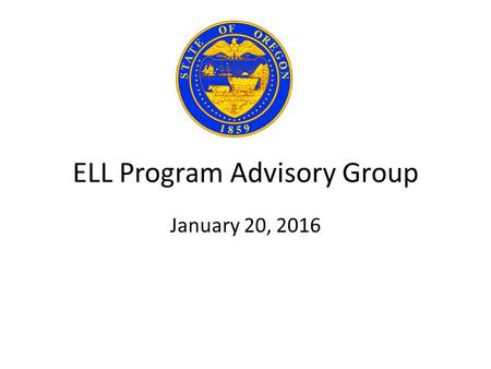 ELL Program Advisory Group January 20, 2016. TWO PHASES of WORK ELL Program Advisory Group PHASE ONE 1/1/2016As Specified in HB 3499 1. Criteria Determine.