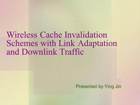 Wireless Cache Invalidation Schemes with Link Adaptation and Downlink Traffic Presented by Ying Jin.