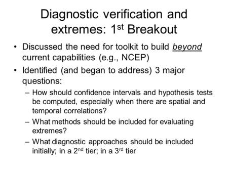 Diagnostic verification and extremes: 1 st Breakout Discussed the need for toolkit to build beyond current capabilities (e.g., NCEP) Identified (and began.