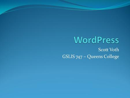 "Scott Voth GSLIS 747 – Queens College. Posts vs. Pages ""Posts"" Blog entries Dynamic Date Driven Archived Comments Trackbacks Can be Syndicated - RSS Pages."
