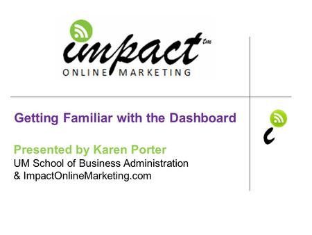 Presented by Karen Porter UM School of Business Administration & ImpactOnlineMarketing.com Getting Familiar with the Dashboard.