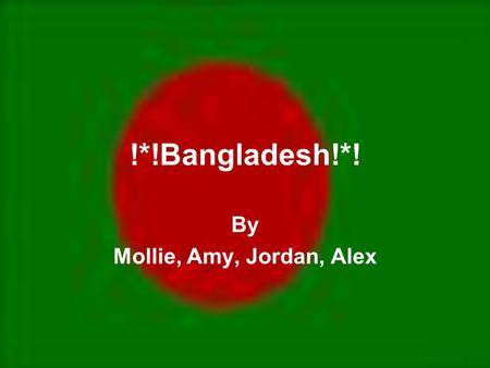 !*!Bangladesh!*! By Mollie, Amy, Jordan, Alex. Capital: Dhaka Population: 144,319,628 (2005) Location: Southern Asia, bordering the bay of Bengal, between.