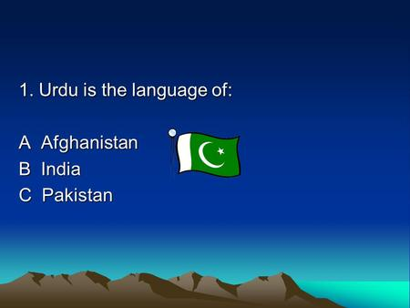 1. Urdu is the language of: A Afghanistan B India C Pakistan.