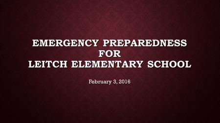 EMERGENCY PREPAREDNESS FOR LEITCH ELEMENTARY SCHOOL February 3, 2016.