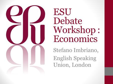 ESU Debate Workshop : Economics Stefano Imbriano, English Speaking Union, London.