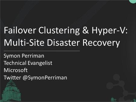 Failover Clustering & Hyper-V: Multi-Site Disaster Recovery Symon Perriman Technical Evangelist Microsoft