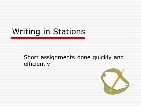 Writing in Stations Short assignments done quickly and efficiently.