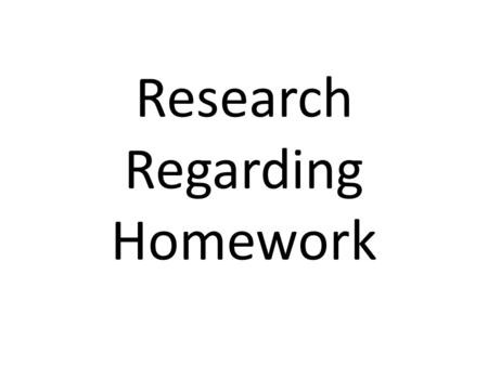 Research Regarding Homework. Center for Public Education Key lessons: What Research says about the value of Homework. Skim the article and find: – Two.