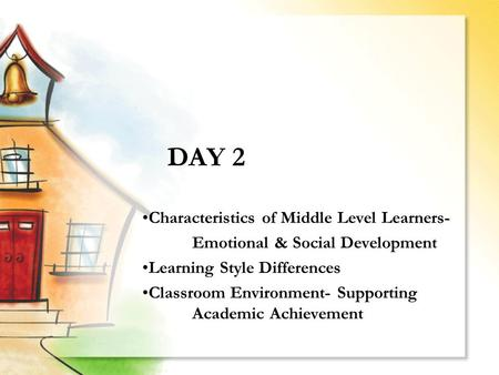 DAY 2 Characteristics of Middle Level Learners- Emotional & Social Development Learning Style Differences Classroom Environment- Supporting Academic Achievement.