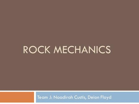 ROCK MECHANICS Team J: Naadirah Custis, Deion Floyd.